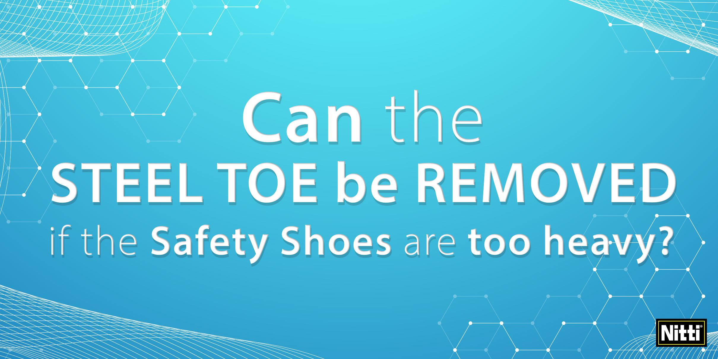 Can the steel toe be removed if the safety shoes are too heavy?
